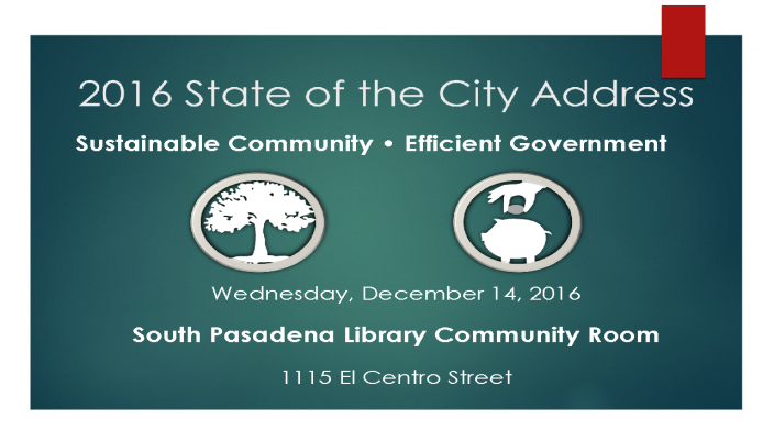 2016 State of the City Address- Sustainable Community, Efficient Government - Wednesday, December 14, 2016 - South Pasadena Library Community Room, 1115 El Centro Street